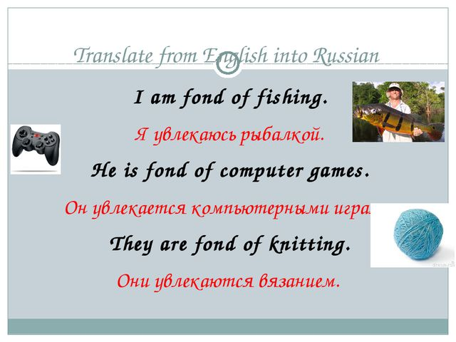 Translate from English into Russian I am fond of fishing. Я увлекаюсь рыбалко...
