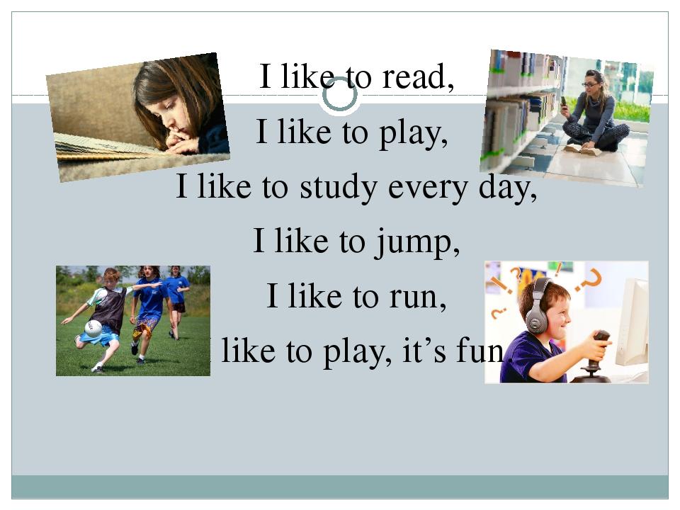 I like to read, I like to play, I like to study every day, I like to jum...