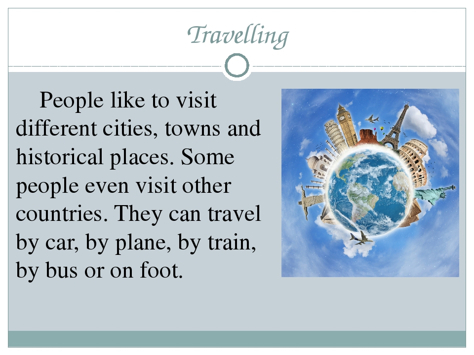 Travelling 	People like to visit different cities, towns and historical place...