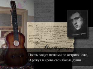 Поэты ходят пятками по острию ножа, И режут в кровь свои босые души…