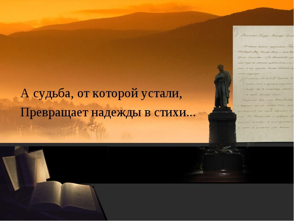 А судьба, от которой устали, Превращает надежды в стихи...