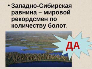 Западно-Сибирская равнина – мировой рекордсмен по количеству болот. ДА