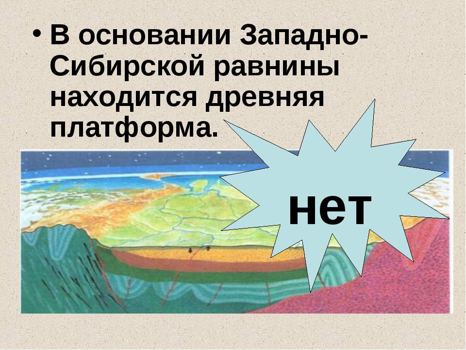 В основании Западно-Сибирской равнины находится древняя платформа. нет