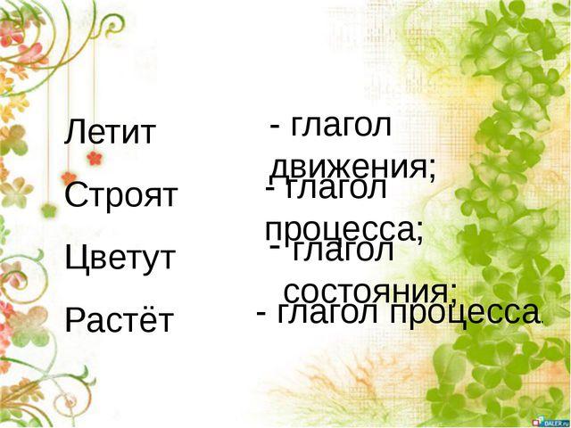 Летит Строят Цветут Растёт - глагол движения; - глагол процесса; глагол состо...