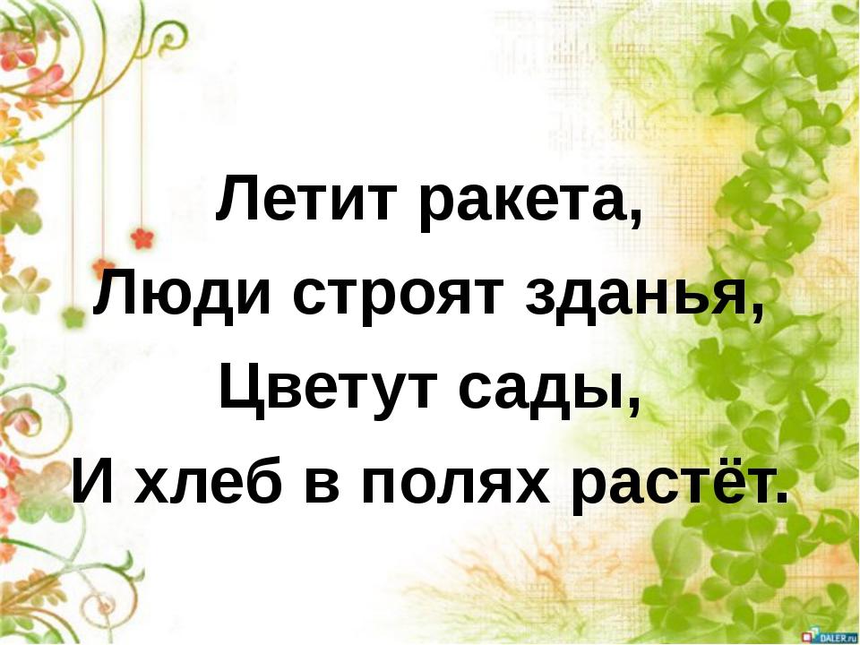 Летит ракета, Люди строят зданья, Цветут сады, И хлеб в полях растёт.