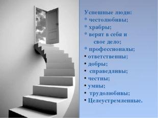 Успешные люди: * честолюбивы; * храбры; * верят в себя и  свое дело; * профе