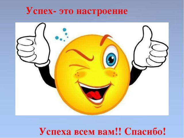 Успех- это настроение Успеха всем вам!! Спасибо!