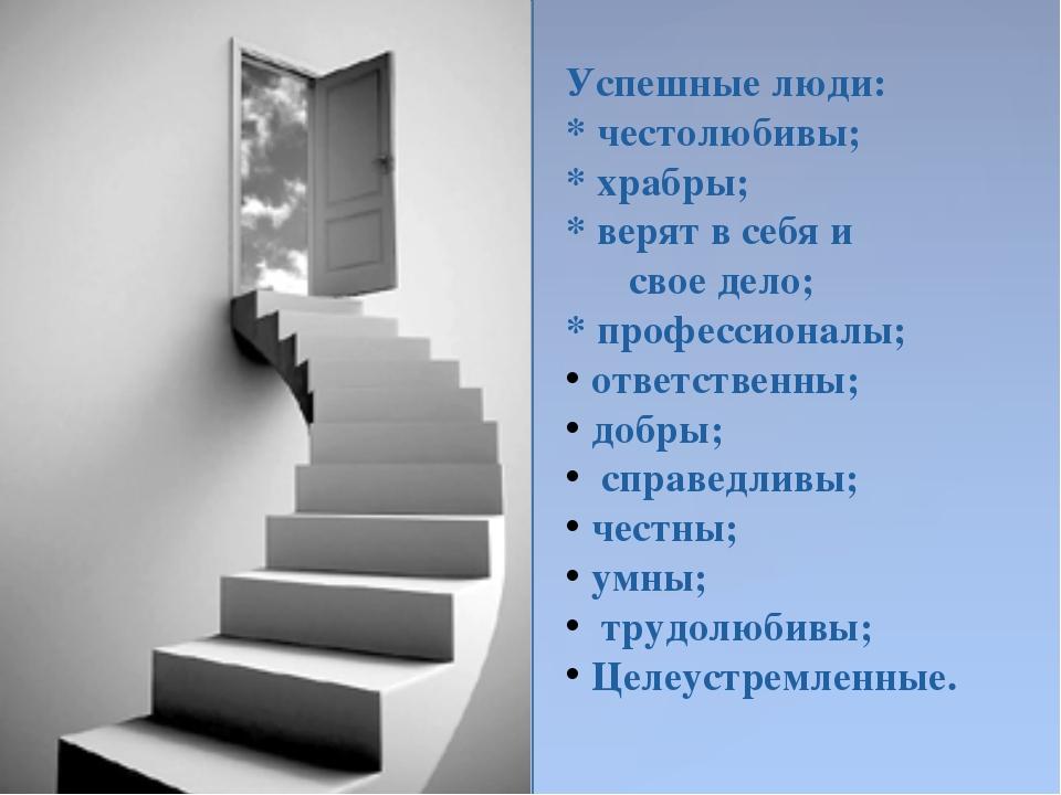 Успешные люди: * честолюбивы; * храбры; * верят в себя и  свое дело; * профе...