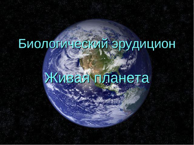 Биологический эрудицион Живая планета