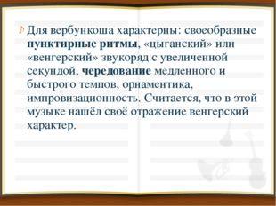 Для вербункоша характерны: своеобразные пунктирные ритмы, «цыганский» или «ве