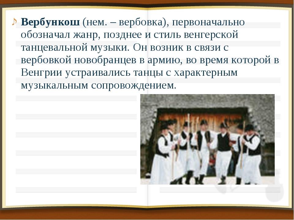 Вербункош (нем. – вербовка), первоначально обозначал жанр, позднее и стиль ве...