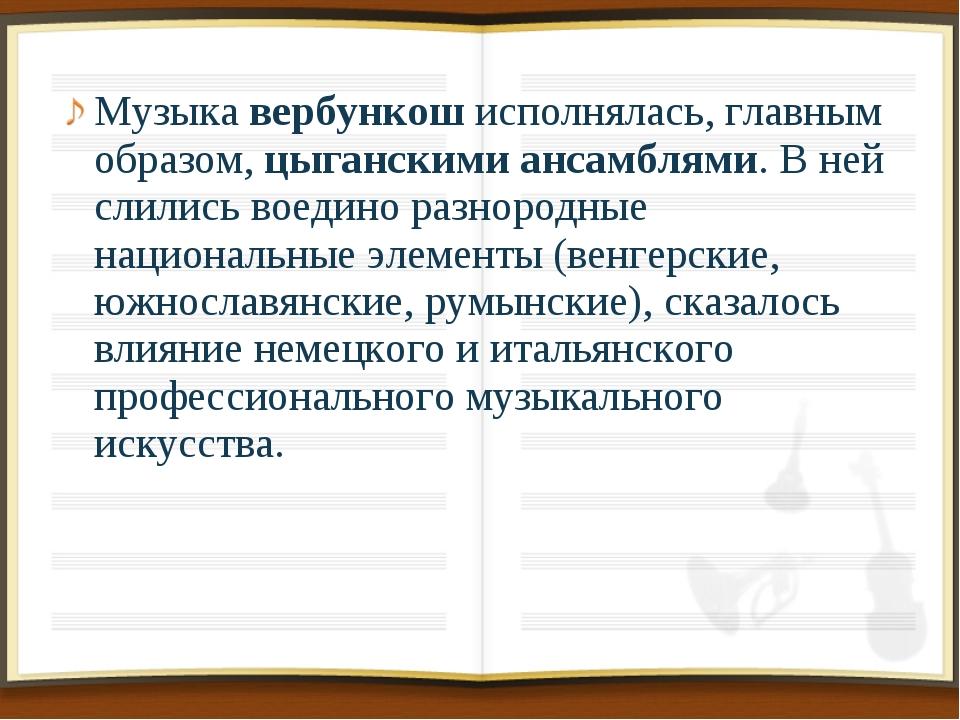 Музыка вербункош исполнялась, главным образом, цыганскими ансамблями. В ней с...