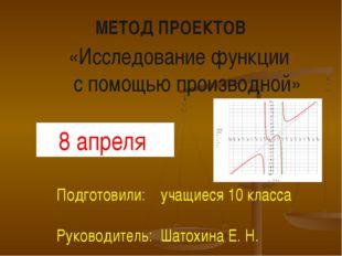 МЕТОД ПРОЕКТОВ «Исследование функции с помощью производной» Подготовили: учащ