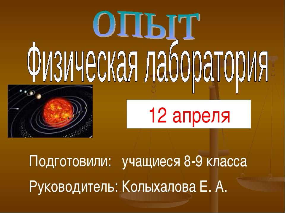 Подготовили: учащиеся 8-9 класса Руководитель: Колыхалова Е. А. 12 апреля