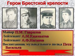 Герои Брестской крепости Майор П.М. Гаврилов Лейтенант А.М.Кижеватов Лейтенан