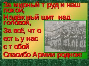 За мирный труд и наш покой, Надёжный щит над головой, За всё, что есть у нас