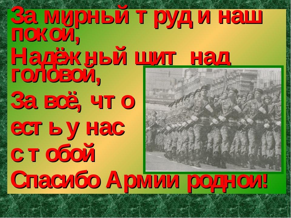 За мирный труд и наш покой, Надёжный щит над головой, За всё, что есть у нас...