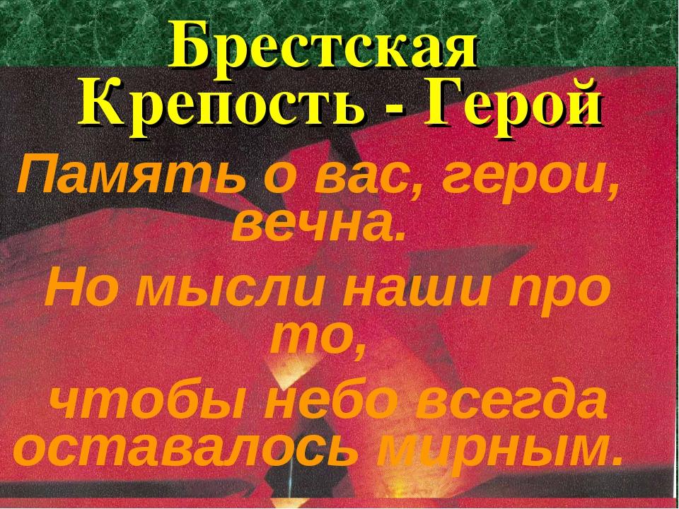 Брестская Крепость - Герой Память о вас, герои, вечна. Но мысли наши про то,...