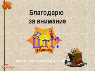 Благодарю за внимание tatjana-zhukova2011@mail.ru