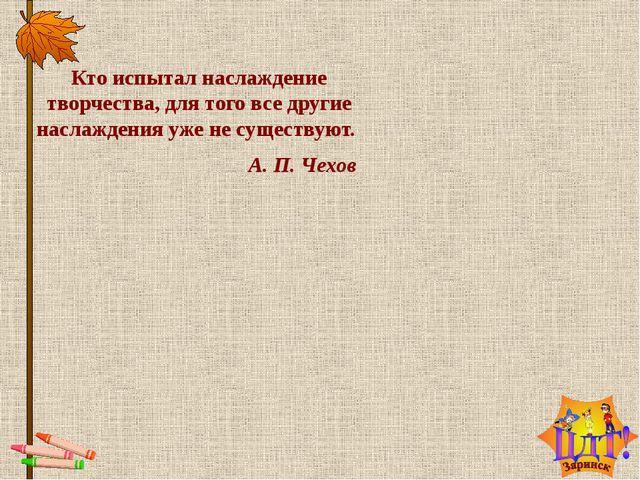 Кто испытал наслаждение творчества, для того все другие наслаждения уже несу...