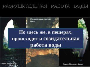 РАЗРУШИТЕЛЬНАЯ РАБОТА ВОДЫ Карстовые воронки и пещеры образуются там, где вод