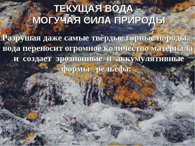 ТЕКУЩАЯ ВОДА – МОГУЧАЯ СИЛА ПРИРОДЫ Разрушая даже самые твёрдые горные породы...