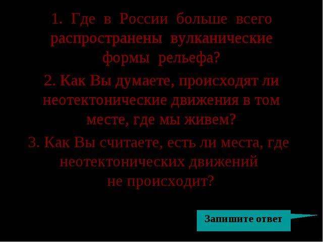 1. Где в России больше всего распространены вулканические формы рельефа? 2. К...