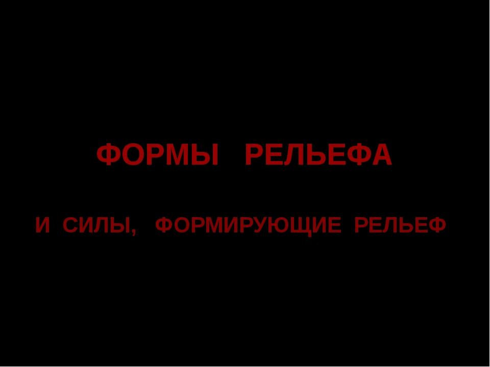 ФОРМЫ РЕЛЬЕФА И СИЛЫ, ФОРМИРУЮЩИЕ РЕЛЬЕФ