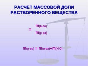 РАСЧЕТ МАССОВОЙ ДОЛИ РАСТВОРЕННОГО ВЕЩЕСТВА m(р-ра) = m(в-ва)+m(H2O) ω=m(в-в