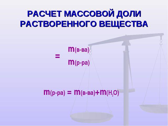 РАСЧЕТ МАССОВОЙ ДОЛИ РАСТВОРЕННОГО ВЕЩЕСТВА m(р-ра) = m(в-ва)+m(H2O) ω=m(в-в...