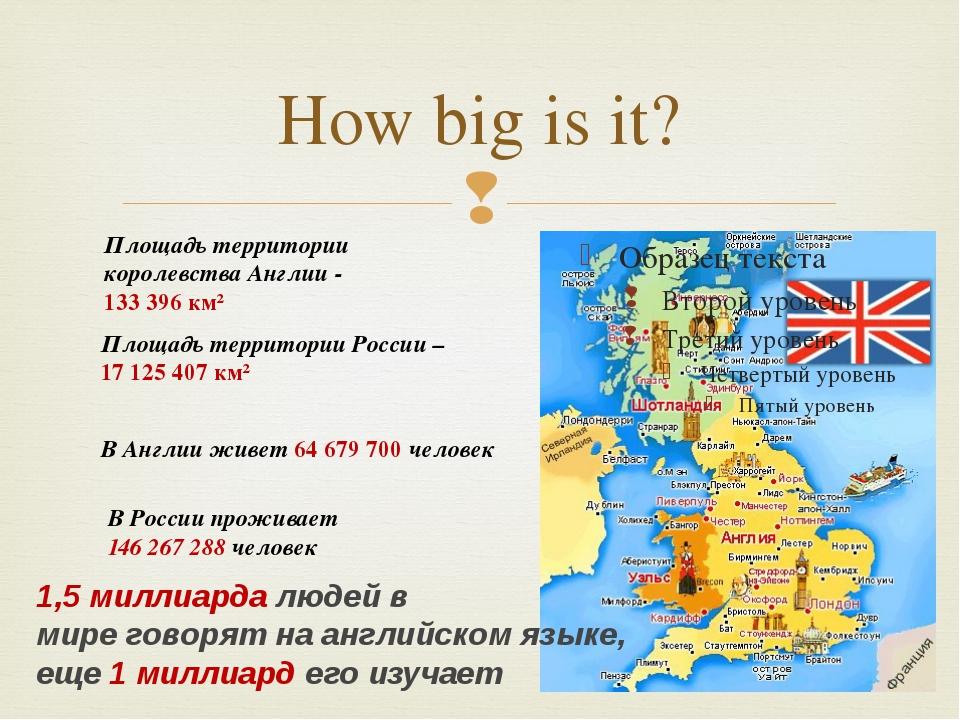 How big is it? Площадь территории королевства Англии - 133 396 км² Площадь те...
