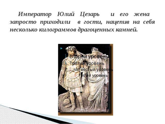 Император Юлий Цезарь и его жена запросто приходили в гости, нацепив на себя...