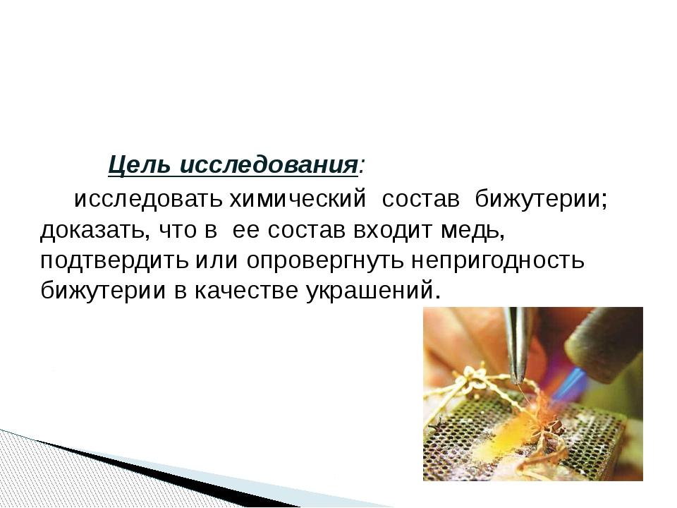 Цель исследования: исследовать химический состав бижутерии; доказать, ч...