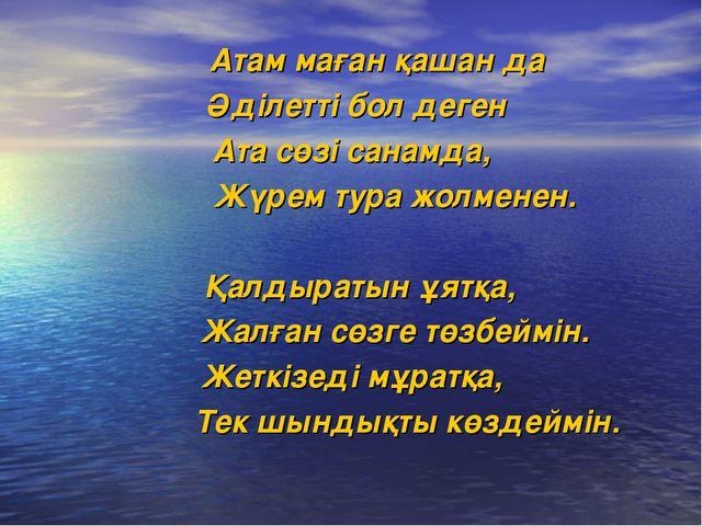 Атам маған қашан да Әділетті бол деген Ата сөзі санамда, Жүрем тура жолменен...