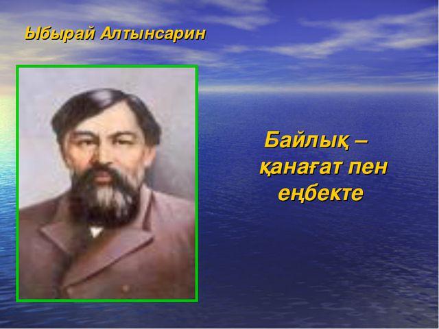 Ыбырай Алтынсарин Байлық – қанағат пен еңбекте