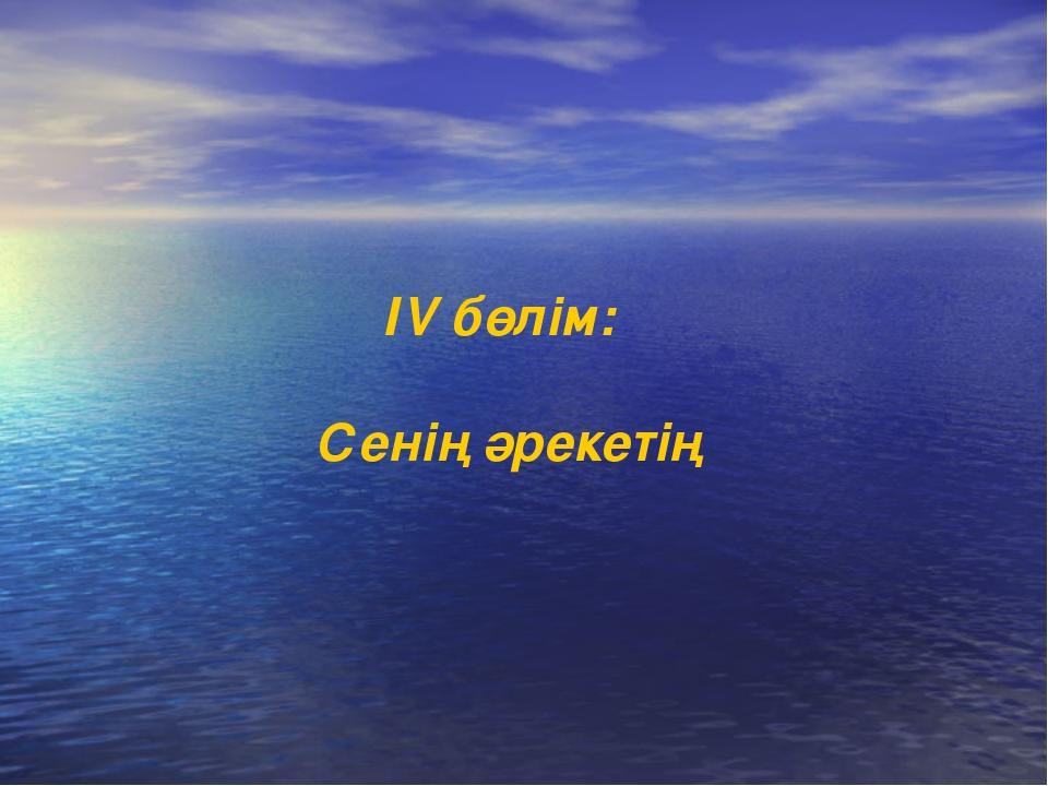 ІV бөлім: Сенің әрекетің
