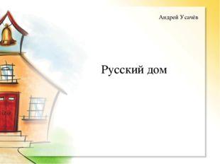 Русский дом Андрей Усачёв