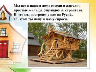 Мы все в нашем доме соседи и жители: простые жильцы, управдомы, строители. И