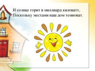 И солнце горит в миллиард киловатт, Поскольку местами наш дом темноват.