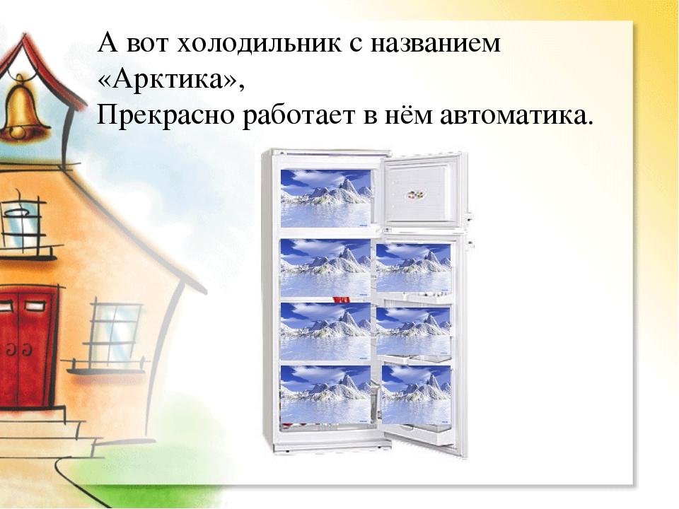 А вот холодильник с названием «Арктика», Прекрасно работает в нём автоматика.