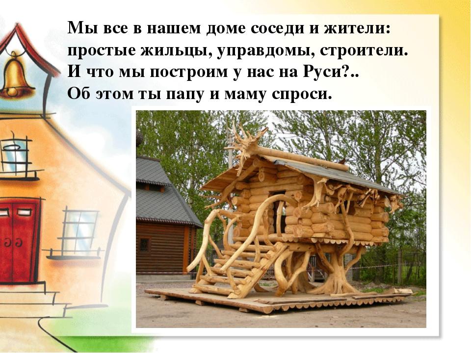 Мы все в нашем доме соседи и жители: простые жильцы, управдомы, строители. И...