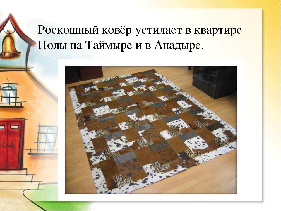 Роскошный ковёр устилает в квартире Полы на Таймыре и в Анадыре.
