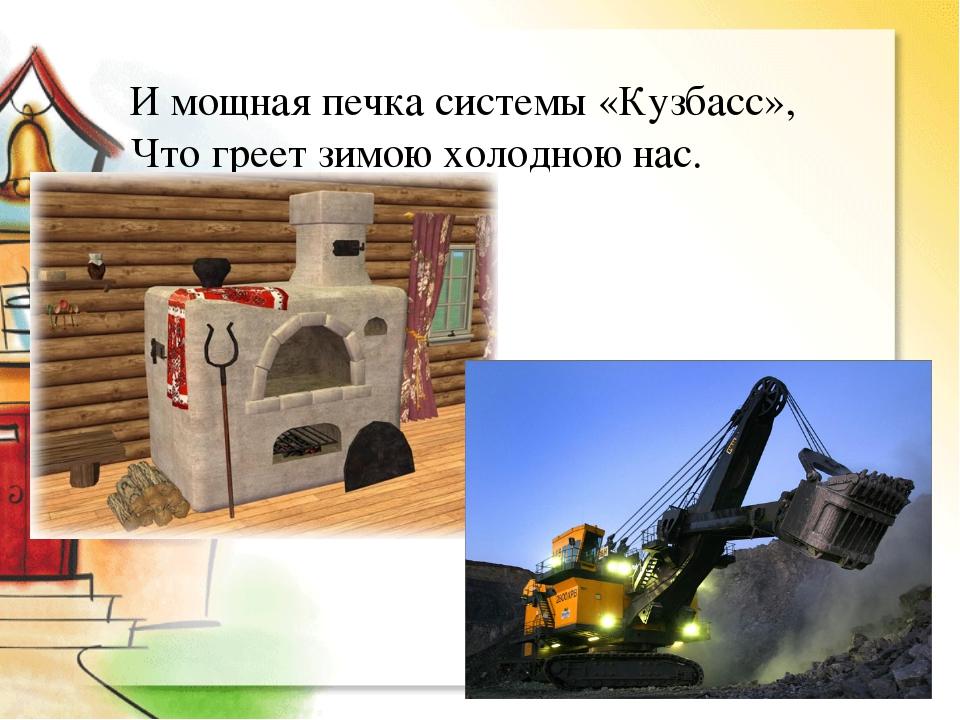И мощная печка системы «Кузбасс», Что греет зимою холодною нас.