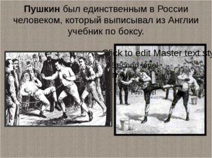 Пушкинбыл единственным в России человеком, который выписывал из Англии учебн