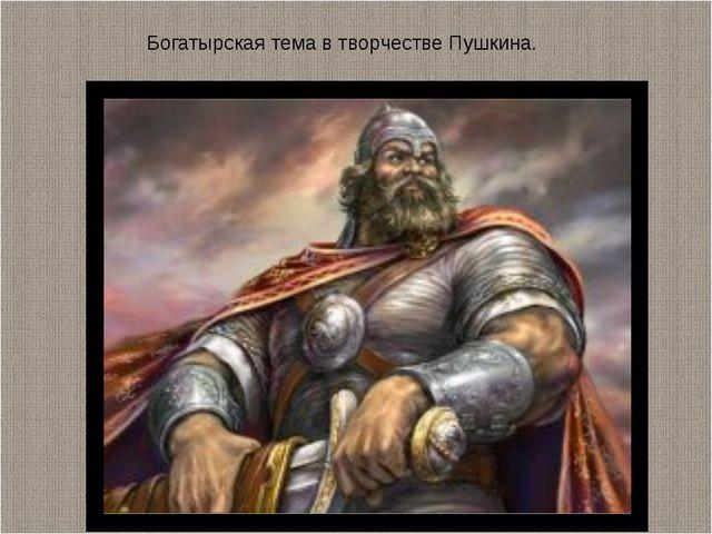 Богатырская тема в творчестве Пушкина.