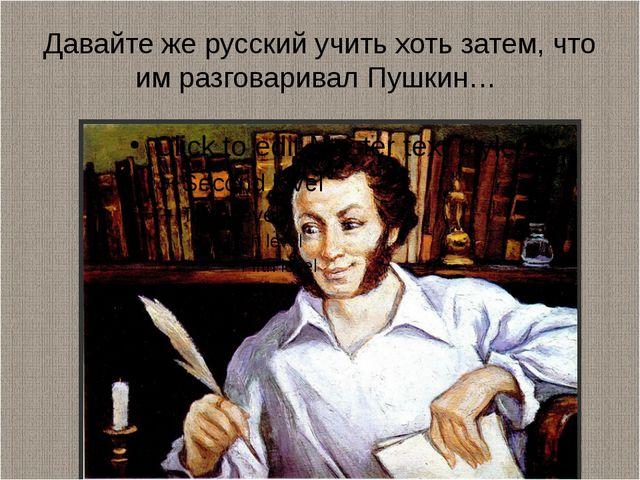 Давайте же русский учить хоть затем, что им разговаривал Пушкин…