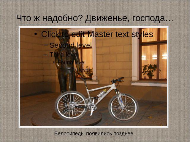 Что ж надобно? Движенье, господа… Велосипеды появились позднее…