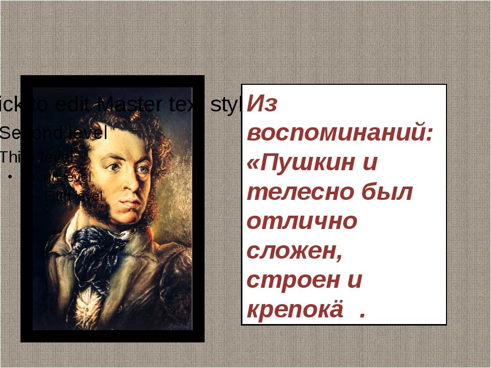 Из воспоминаний: «Пушкин и телесно был отлично сложен, строен и крепок≫.