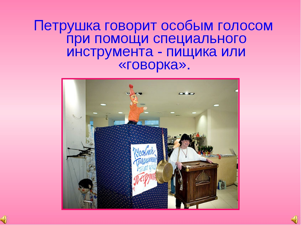 Петрушка говорит особым голосом при помощи специального инструмента - пищика...