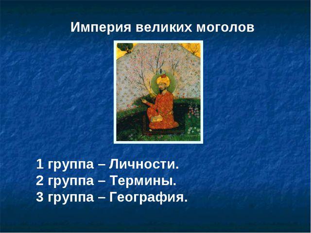 Империя великих моголов 1 группа – Личности. 2 группа – Термины. 3 группа – Г...